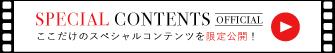 SPECIAL CONTENTS ここでしかみられないスペシャルコンテンツを限定公開!